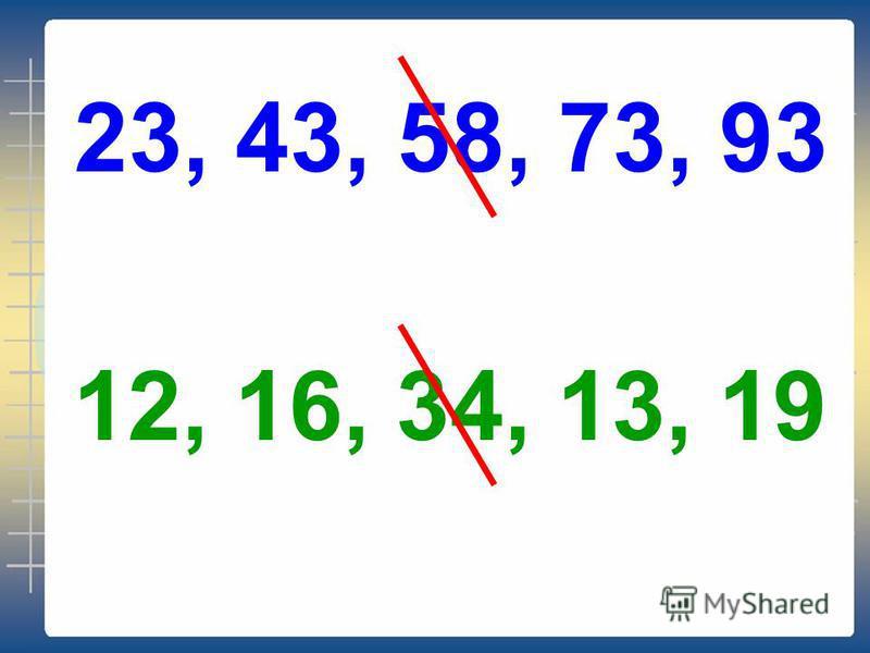 23, 43, 58, 73, 93 12, 16, 34, 13, 19