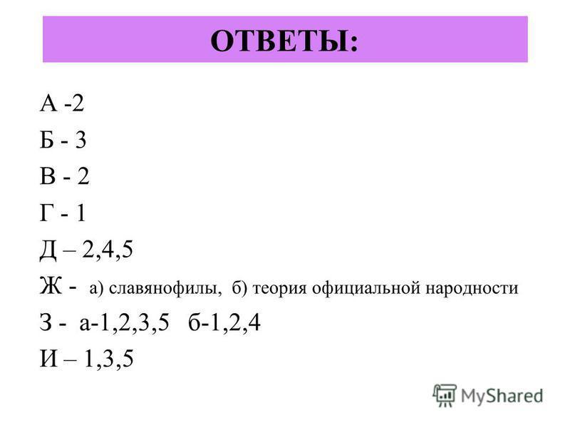 ОТВЕТЫ: А -2 Б - 3 В - 2 Г - 1 Д – 2,4,5 Ж - а) славянофилы, б) теория официальной народности З - а-1,2,3,5 б-1,2,4 И – 1,3,5