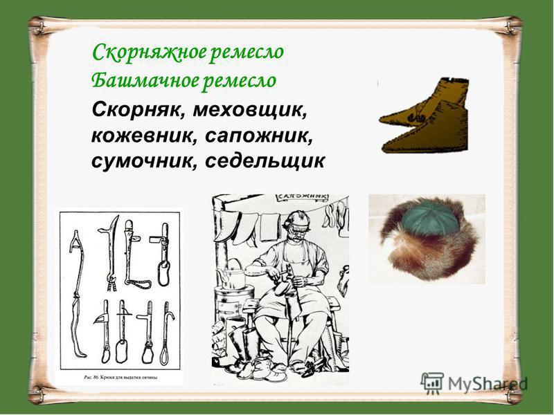 Скорняжное ремесло Башмачное ремесло Скорняк, меховщик, кожевник, сапожник, сумочник, седельщик