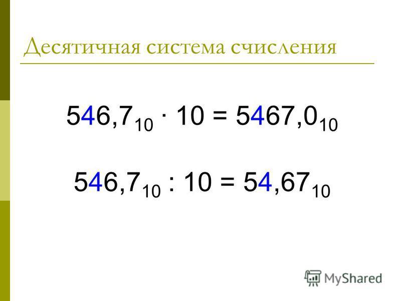 Десятичная система счисления 546,7 10 10 = 5467,0 10 546,7 10 : 10 = 54,67 10