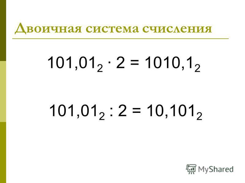 Двоичная система счисления 101,01 2 2 = 1010,1 2 101,01 2 : 2 = 10,101 2