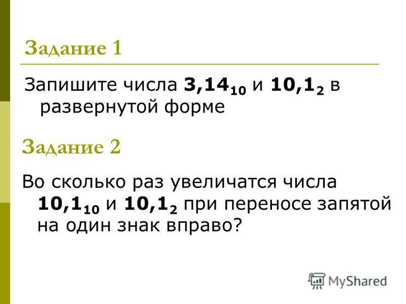 Задание 1 Запишите числа 3,14 10 и 10,1 2 в развернутой форме Задание 2 Во сколько раз увеличатся числа 10,1 10 и 10,1 2 при переносе запятой на один знак вправо?