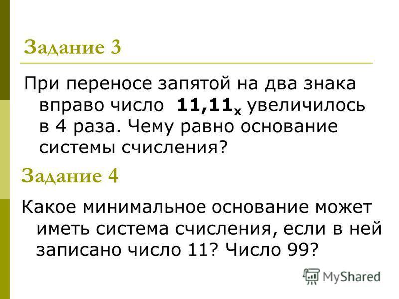 Задание 3 При переносе запятой на два знака вправо число 11,11 х увеличилось в 4 раза. Чему равно основание системы счисления? Задание 4 Какое минимальное основание может иметь система счисления, если в ней записано число 11? Число 99?