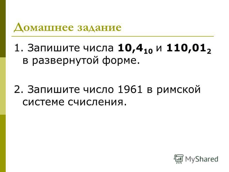 Домашнее задание 1. Запишите числа 10,4 10 и 110,01 2 в развернутой форме. 2. Запишите число 1961 в римской системе счисления.