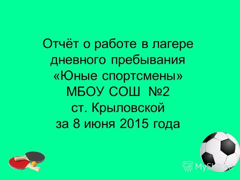 Отчёт о работе в лагере дневного пребывания «Юные спортсмены» МБОУ СОШ 2 ст. Крыловской за 8 июня 2015 года