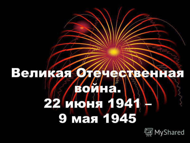 Великая Отечественная война. 22 июня 1941 – 9 мая 1945