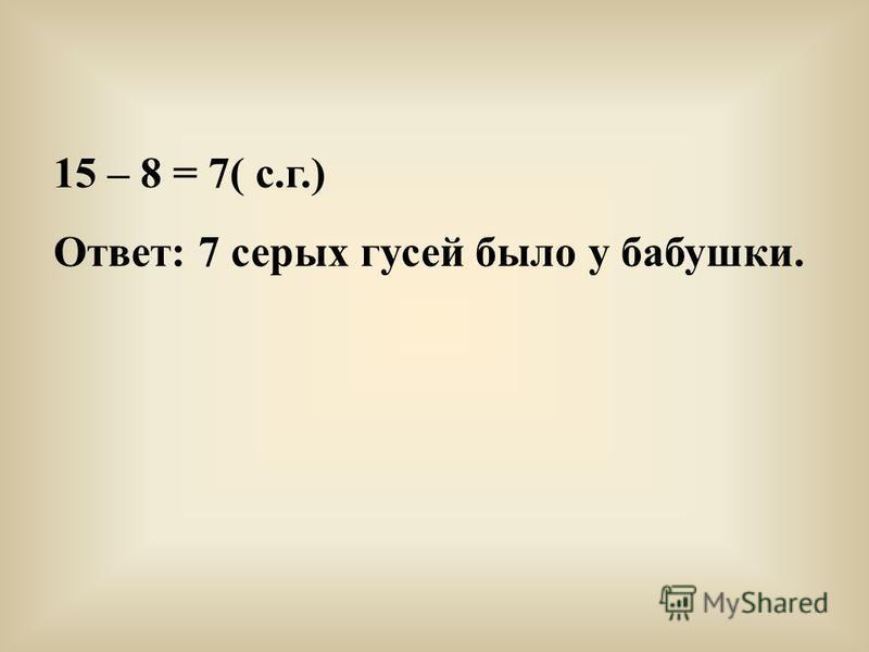 15 – 8 = 7( с.г.) Ответ: 7 серых гусей было у бабушки.