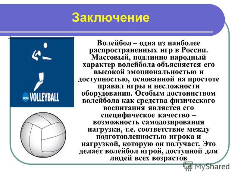 Заключение Волейбол – одна из наиболее распространенных игр в России. Массовый, подлинно народный характер волейбола объясняется его высокой эмоциональностью и доступностью, основанной на простоте правил игры и несложности оборудования. Особым достои