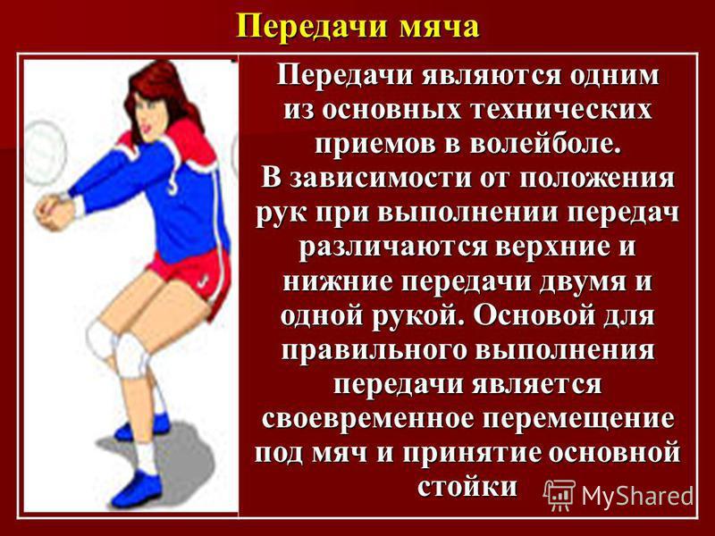 Передачи мяча Передачи являются одним из основных технических приемов в волейболе. В зависимости от положения рук при выполнении передач различаются верхние и нижние передачи двумя и одной рукой. Основой для правильного выполнения передачи является с