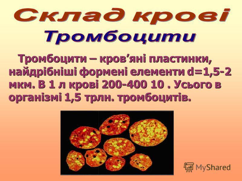 Тромбоцити – кровяні пластинки, найдрібніші формені елементи d=1,5-2 мкм. В 1 л крові 200-400 10. Усього в організмі 1,5 трлн. тромбоцитів. Тромбоцити – кровяні пластинки, найдрібніші формені елементи d=1,5-2 мкм. В 1 л крові 200-400 10. Усього в орг
