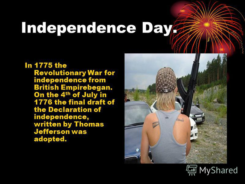 Independence Day. In 1775 the Revolutionary War for independence from British Empirebegan. On the 4 th of July in 1776 the final draft of the Declaration of independence, written by Thomas Jefferson was adopted.