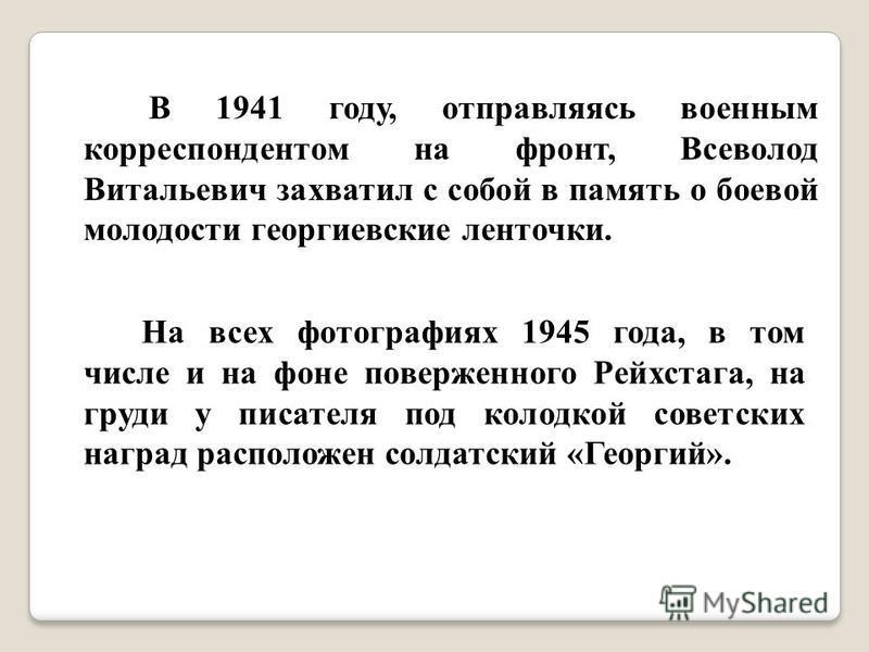 В 1941 году, отправляясь военным корреспондентом на фронт, Всеволод Витальевич захватил с собой в память о боевой молодости георгиевские ленточки. На всех фотографиях 1945 года, в том числе и на фоне поверженного Рейхстага, на груди у писателя под ко