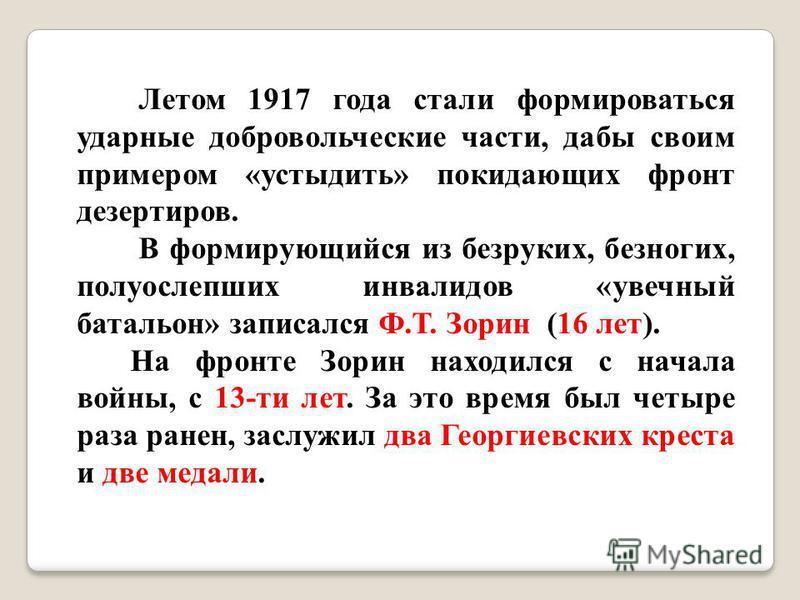 Летом 1917 года стали формироваться ударные добровольческие части, дабы своим примером «устыдить» покидающих фронт дезертиров. В формирующийся из безруких, безногих, полуослепших инвалидов «увечный батальон» записался Ф.Т. Зорин (16 лет). На фронте З