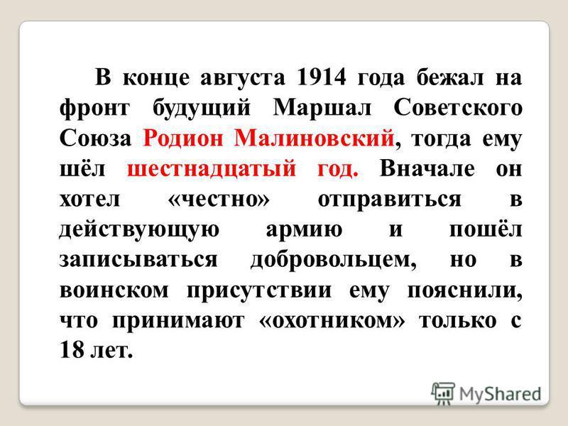 В конце августа 1914 года бежал на фронт будущий Маршал Советского Союза Родион Малиновский, тогда ему шёл шестнадцатый год. Вначале он хотел «честно» отправиться в действующую армию и пошёл записываться добровольцем, но в воинском присутствии ему по