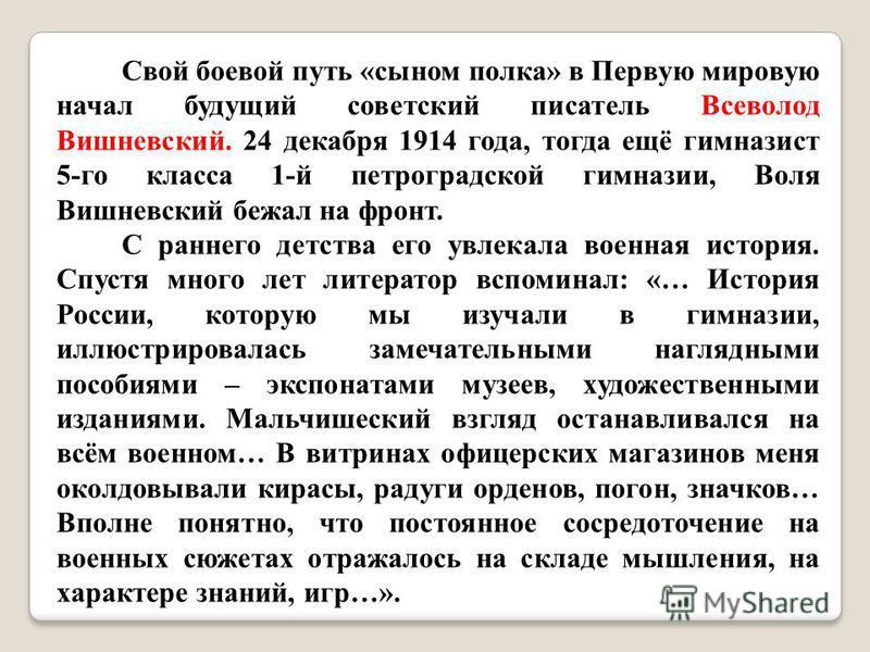 Свой боевой путь «сыном полка» в Первую мировую начал будущий советский писатель Всеволод Вишневский. 24 декабря 1914 года, тогда ещё гимназист 5-го класса 1-й петроградской гимназии, Воля Вишневский бежал на фронт. С раннего детства его увлекала вое