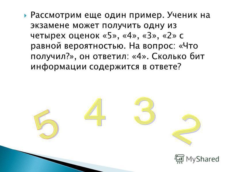 Рассмотрим еще один пример. Ученик на экзамене может получить одну из четырех оценок «5», «4», «3», «2» с равной вероятностью. На вопрос: «Что получил?», он ответил: «4». Сколько бит информации содержится в ответе?