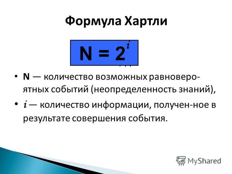 Формула Хартли,где N количество возможных равновероятных событий (неопределенность знаний), i количество информации, получен-ное в результате совершения события. N = 2 i