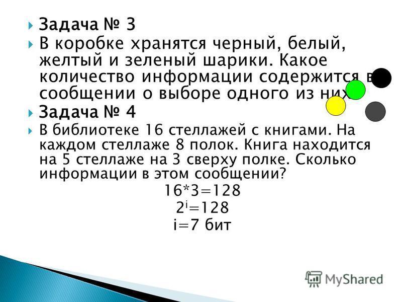 Задача 3 В коробке хранятся черный, белый, желтый и зеленый шарики. Какое количество информации содержится в сообщении о выборе одного из них? Задача 4 В библиотеке 16 стеллажей с книгами. На каждом стеллаже 8 полок. Книга находится на 5 стеллаже на
