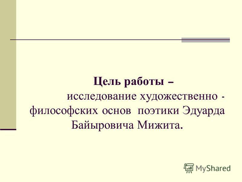 Цель работы – исследование художественно - философских основ поэтики Эдуарда Байыровича Мижита.