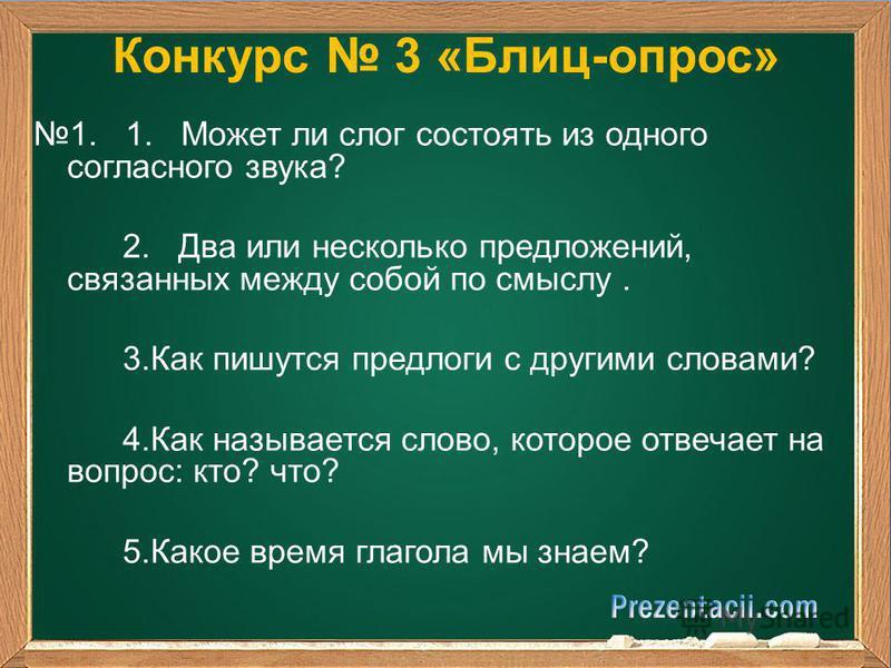 Конкурс 3 «Блиц-опрос» 1. 1. Может ли слог состоять из одного согласного звука? 2. Два или несколько предложений, связанных между собой по смыслу. 3. Как пишутся предлоги с другими словами? 4. Как называется слово, которое отвечает на вопрос: кто? чт