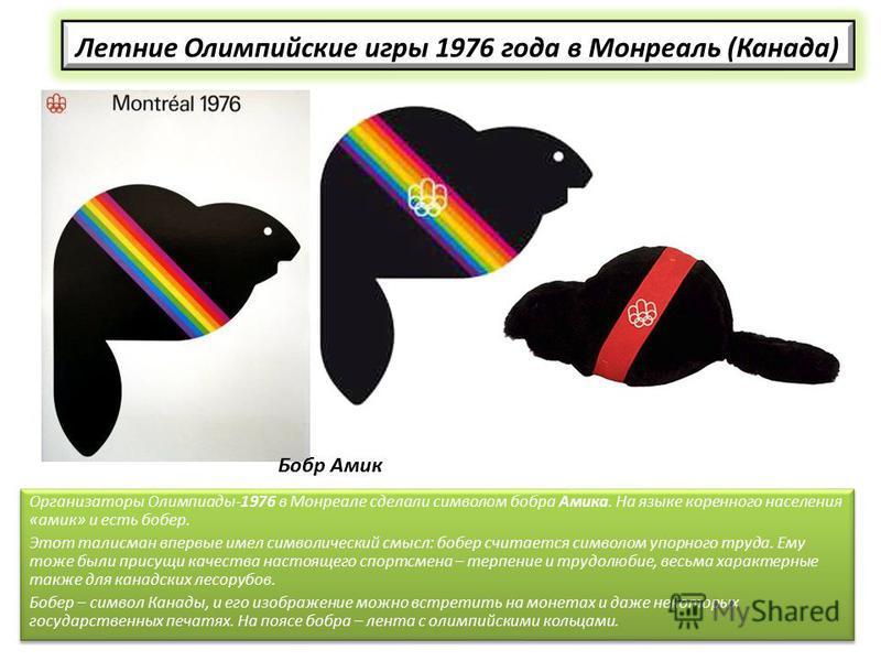 Летние Олимпийские игры 1976 года в Монреаль (Канада) Организаторы Олимпиады-1976 в Монреале сделали символом бобра Амика. На языке коренного населения «амик» и есть бобер. Этот талисман впервые имел символический смысл: бобер считается символом упор