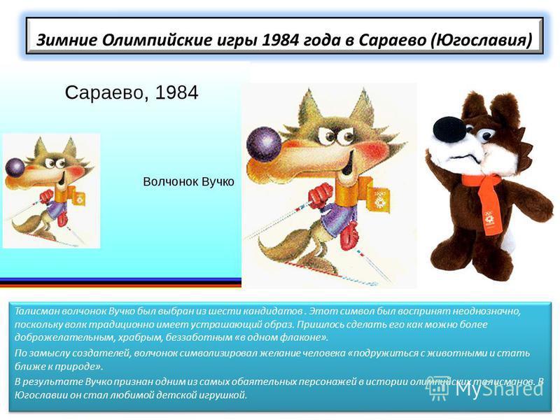 Зимние Олимпийские игры 1984 года в Сараево (Югославия) Талисман волчонок Вучко был выбран из шести кандидатов. Этот символ был воспринят неоднозначно, поскольку волк традиционно имеет устрашающий образ. Пришлось сделать его как можно более доброжела