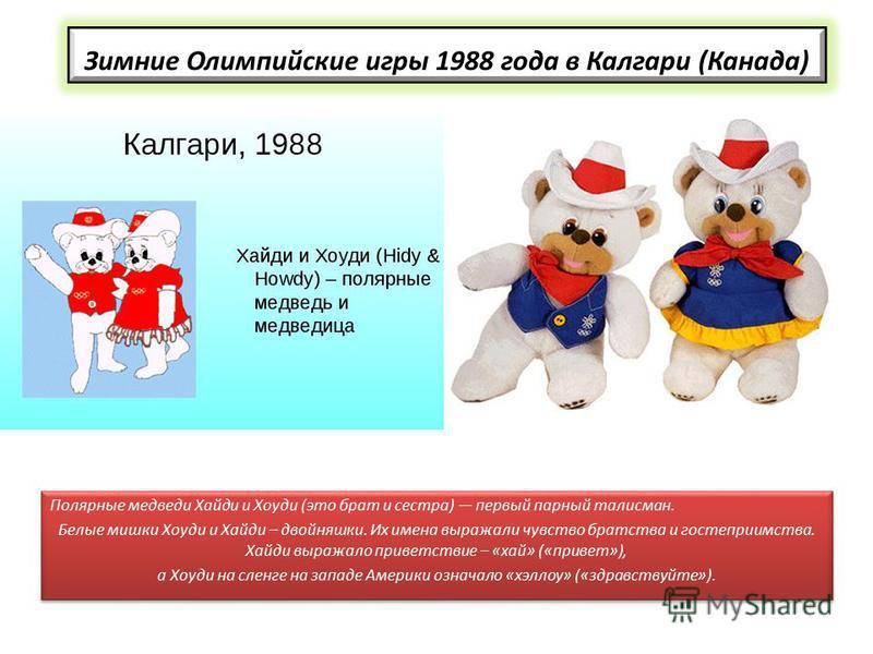 Зимние Олимпийские игры 1988 года в Калгари (Канада) Полярные медведи Хайди и Хоуди (это брат и сестра) первый парный талисман. Белые мишки Хоуди и Хайди – двойняшки. Их имена выражали чувство братства и гостеприимства. Хайди выражало приветствие – «