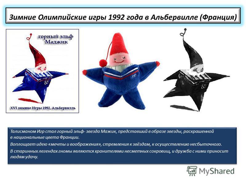 Зимние Олимпийские игры 1992 года в Альбервилле (Франция) Талисманом Игр стал горный эльф- звезда Мажик, представший в образе звезды, раскрашенной в национальные цвета Франции. Воплощает идею «мечты и воображения», стремления к звёздам, к осуществлен