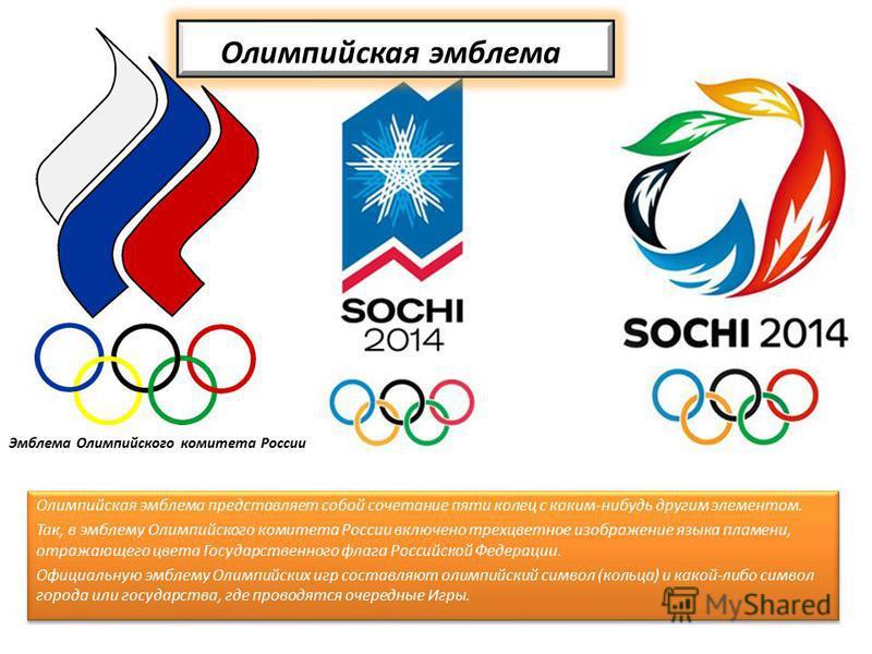 Олимпийская эмблема Олимпийская эмблема представляет собой сочетание пяти колец с каким-нибудь другим элементом. Так, в эмблему Олимпийского комитета России включено трехцветное изображение языка пламени, отражающего цвета Государственного флага Росс