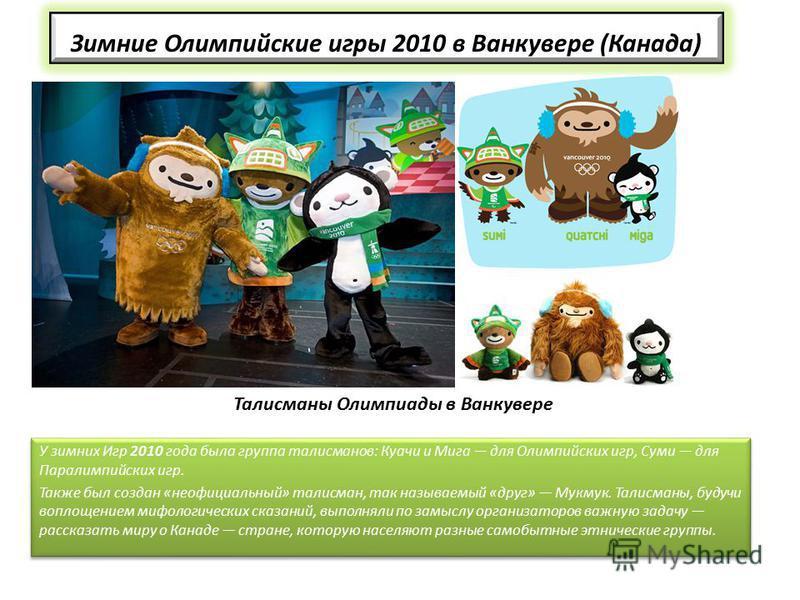 Зимние Олимпийские игры 2010 в Ванкувере (Канада) У зимних Игр 2010 года была группа талисманов: Куачи и Мига для Олимпийских игр, Суми для Паралимпийских игр. Также был создан «неофициальный» талисман, так называемый «друг» Мукмук. Талисманы, будучи