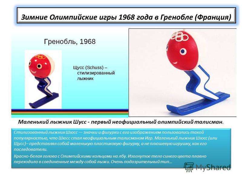 Зимние Олимпийские игры 1968 года в Гренобле (Франция) Стилизованный лыжник Шюсс значки и фигурки с его изображением пользовались такой популярностью, что Шюсс стал неофициальным талисманом Игр. Маленький лыжник Шюсс (или Щусс)– представлял собой мал