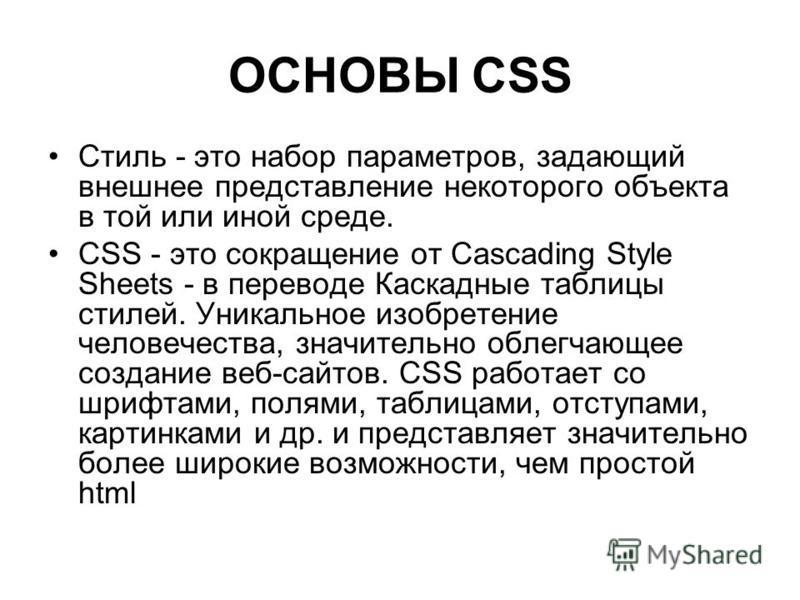 ОСНОВЫ CSS Стиль - это набор параметров, задающий внешнее представление некоторого объекта в той или иной среде. CSS - это сокращение от Cascading Style Sheets - в переводе Каскадные таблицы стилей. Уникальное изобретение человечества, значительно об