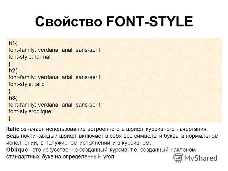 Свойство FONT-STYLE h1{ font-family: verdana, arial, sans-serif; font-style:normal; } h2{ font-family: verdana, arial, sans-serif; font-style:italic ; } h3{ font-family: verdana, arial, sans-serif; font-style:oblique; } Italic означает использование