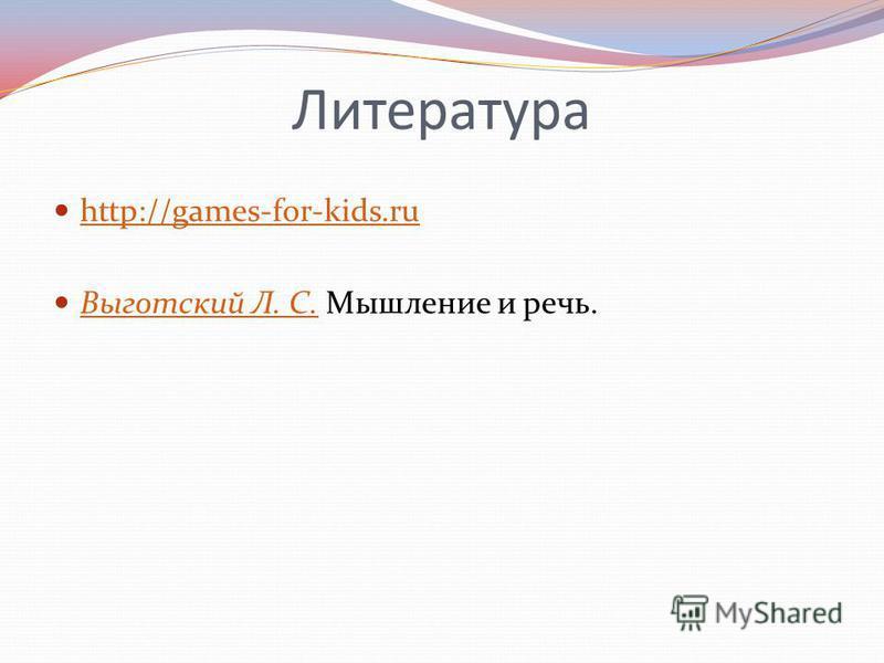 Литература http://games-for-kids.ru Выготский Л. С. Мышление и речь. Выготский Л. С.