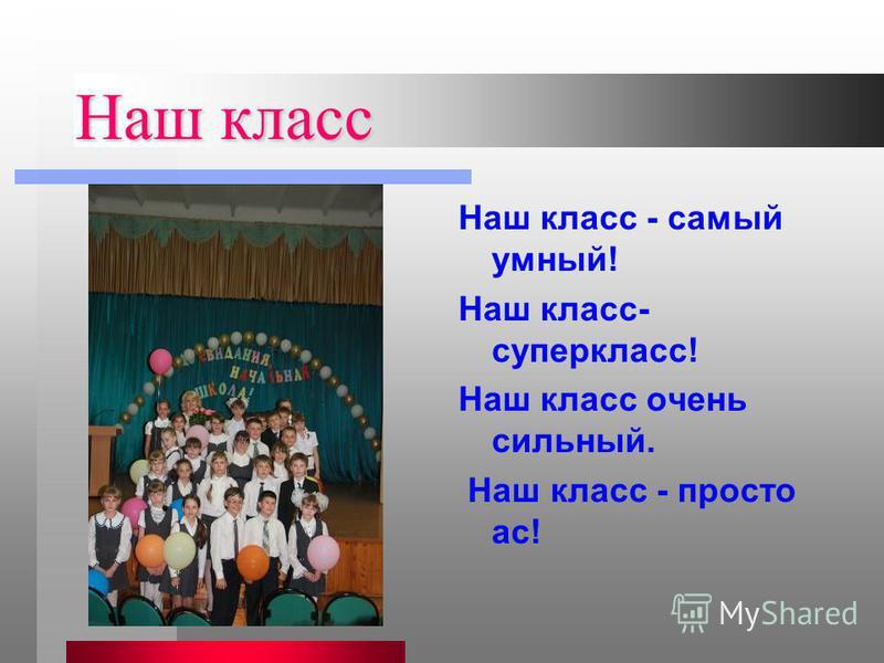 Наш класс Наш класс - самый умный! Наш класс- суперкласс! Наш класс очень сильный. Наш класс - просто ас!