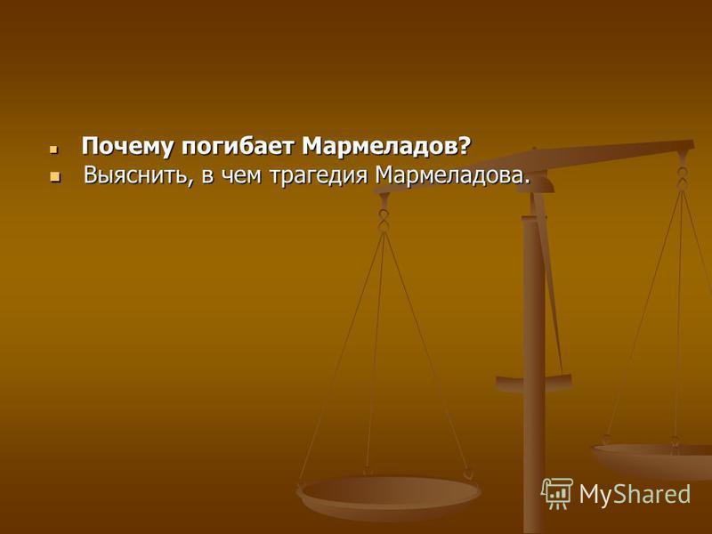 Почему погибает Мармеладов? Почему погибает Мармеладов? Выяснить, в чем трагедия Мармеладова. Выяснить, в чем трагедия Мармеладова.