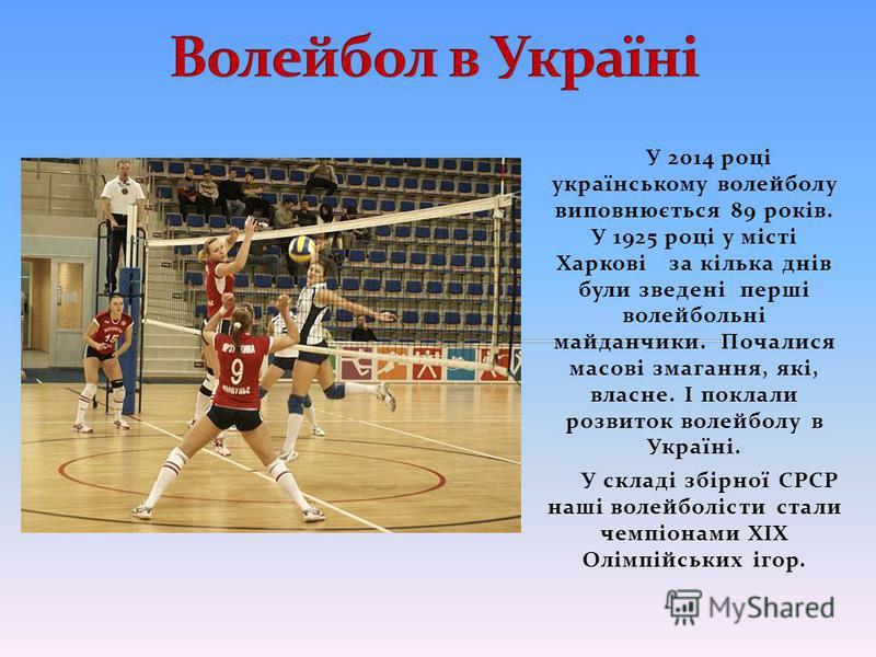 У 2014 році українському волейболу виповнюється 89 років. У 1925 році у місті Харкові за кілька днів були зведені перші волейбольні майданчики. Почалися масові змагання, які, власне. І поклали розвиток волейболу в Україні. У складі збірної СРСР наші