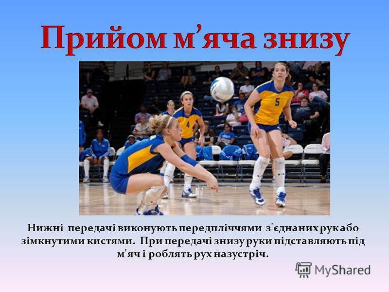 Нижні передачі виконують передпліччями з'єднаних рук або зімкнутими кистями. При передачі знизу руки підставляють під м'яч і роблять рух назустріч.