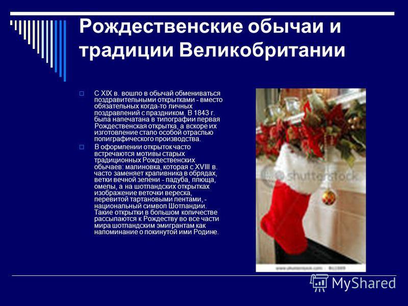Рождественские обычаи и традиции Великобритании С XIX в. вошло в обычай обмениваться поздравительными открытками - вместо обязательных когда-то личных поздравлений с праздником. В 1843 г. была напечатана в типографии первая Рождественская открытка, а