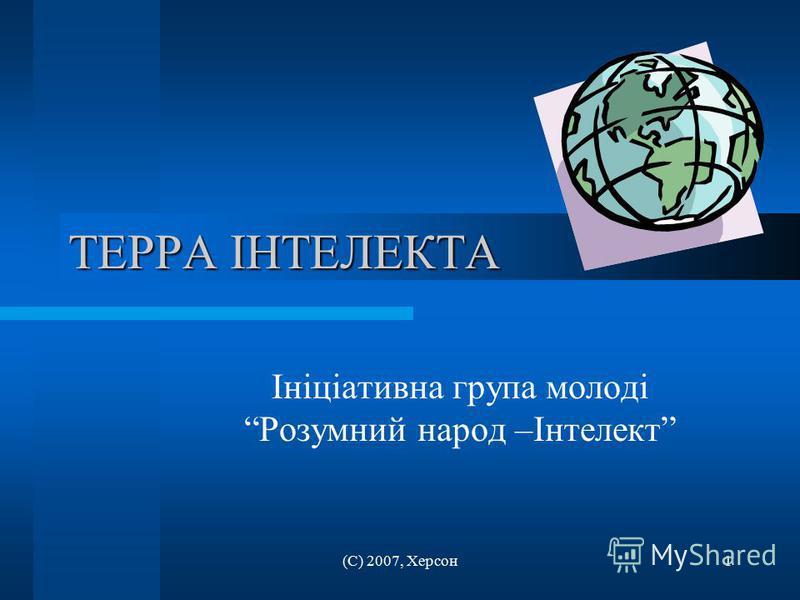 (С) 2007, Херсон1 ТЕРРА ІНТЕЛЕКТА Ініціативна група молоді Розумний народ –Інтелект