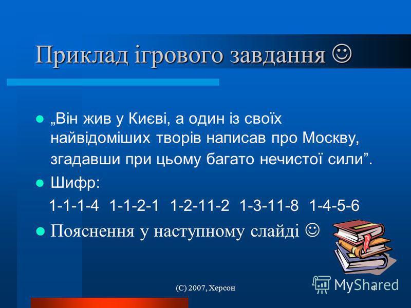 (С) 2007, Херсон4 Приклад ігрового завдання Приклад ігрового завдання Він жив у Києві, а один із своїх найвідоміших творів написав про Москву, згадавши при цьому багато нечистої сили. Шифр: 1-1-1-4 1-1-2-1 1-2-11-2 1-3-11-8 1-4-5-6 Пояснення у наступ