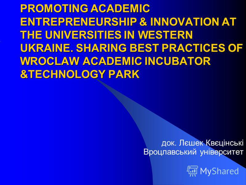 PROMOTING ACADEMIC ENTREPRENEURSHIP & INNOVATION AT THE UNIVERSITIES IN WESTERN UKRAINE. SHARING BEST PRACTICES OF WROCLAW ACADEMIC INCUBATOR &TECHNOLOGY PARK док. Лєшек Квєцінські Вроцлавський університет