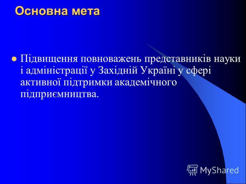 Основна мета Підвищення повноважень представників науки і адміністрації у Західній Україні у сфері активної підтримки академічного підприємництва.