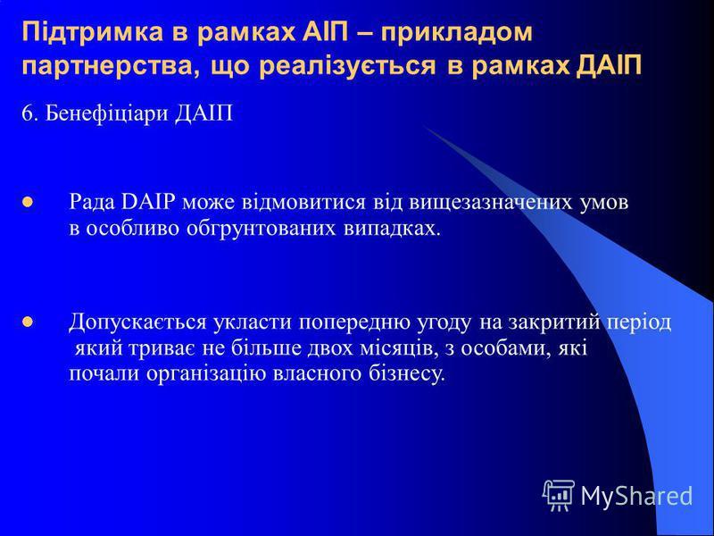 Підтримка в рамках АІП – прикладом партнерства, що реалізується в рамках ДАІП 6. Бенефіціари ДАІП Рада DAIP може відмовитися від вищезазначених умов в особливо обгрунтованих випадках. Допускається укласти попередню угоду на закритий період який трива