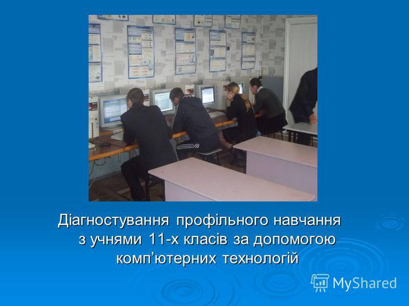 Діагностування профільного навчання з учнями 11-х класів за допомогою компютерних технологій