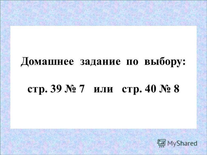 4 Домашнее задание по выбору: стр. 39 7 или стр. 40 8