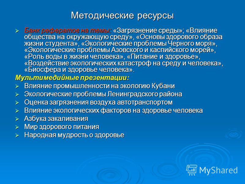 Методические ресурсы Банк рефератов на темы: «Загрязнение среды»; «Влияние общества на окружающую среду», «Основы здорового образа жизни студента», «Экологические проблемы Черного моря», «Экологические проблемы Азовского и каспийского морей», «Роль в