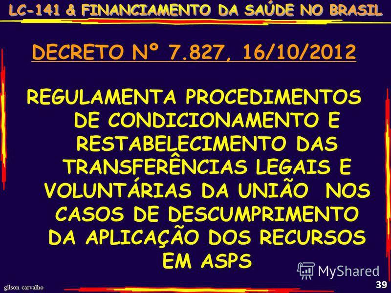 gilson carvalho 39 DECRETO Nº 7.827, 16/10/2012 REGULAMENTA PROCEDIMENTOS DE CONDICIONAMENTO E RESTABELECIMENTO DAS TRANSFERÊNCIAS LEGAIS E VOLUNTÁRIAS DA UNIÃO NOS CASOS DE DESCUMPRIMENTO DA APLICAÇÃO DOS RECURSOS EM ASPS