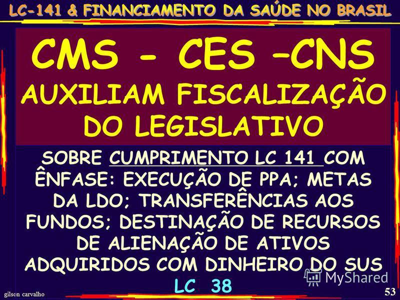 gilson carvalho 53 CMS - CES –CNS AUXILIAM FISCALIZAÇÃO DO LEGISLATIVO SOBRE CUMPRIMENTO LC 141 COM ÊNFASE: EXECUÇÃO DE PPA; METAS DA LDO; TRANSFERÊNCIAS AOS FUNDOS; DESTINAÇÃO DE RECURSOS DE ALIENAÇÃO DE ATIVOS ADQUIRIDOS COM DINHEIRO DO SUS LC 38