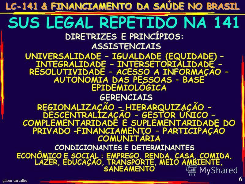 gilson carvalho 6 SUS LEGAL REPETIDO NA 141 DIRETRIZES E PRINCÍPIOS: ASSISTENCIAIS UNIVERSALIDADE – IGUALDADE (EQUIDADE) – INTEGRALIDADE – INTERSETORIALIDADE – RESOLUTIVIDADE – ACESSO A INFORMAÇÃO – AUTONOMIA DAS PESSOAS – BASE EPIDEMIOLÓGICA GERENCI